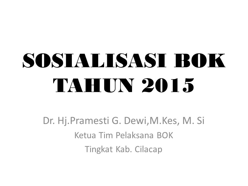 SOSIALISASI BOK TAHUN 2015 Dr. Hj.Pramesti G. Dewi,M.Kes, M. Si