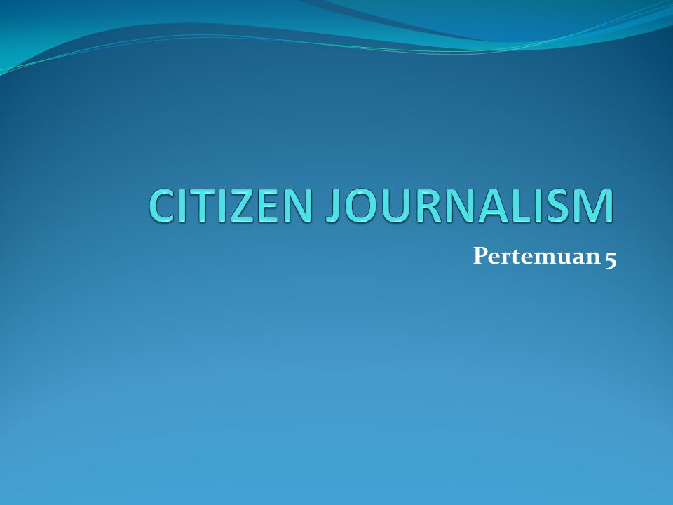 CITIZEN JOURNALISM Pertemuan 5