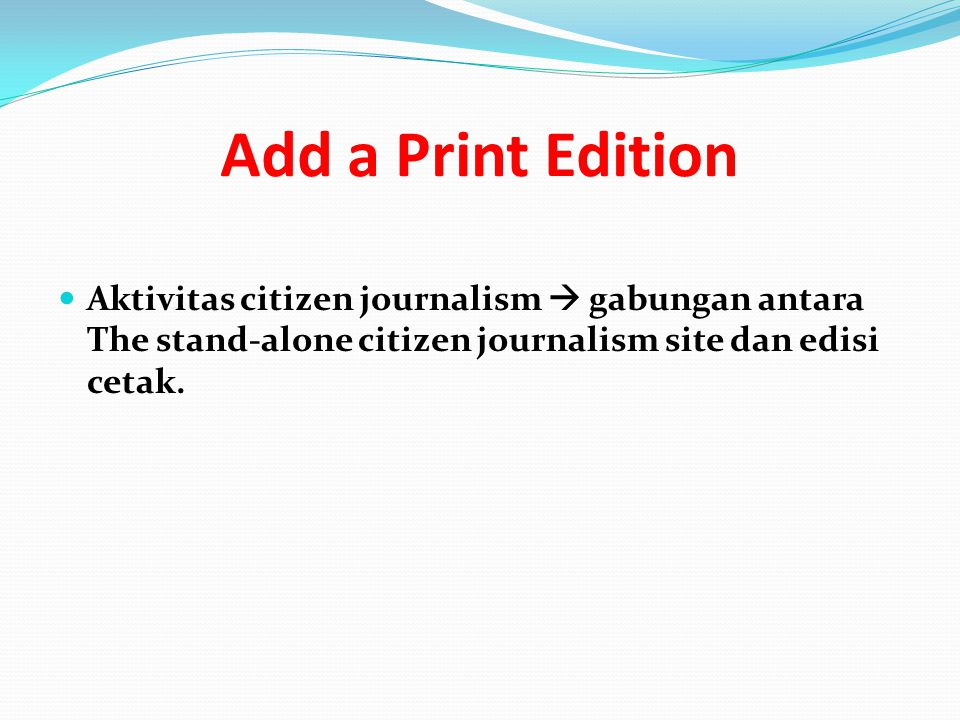 Add a Print Edition Aktivitas citizen journalism  gabungan antara The stand-alone citizen journalism site dan edisi cetak.