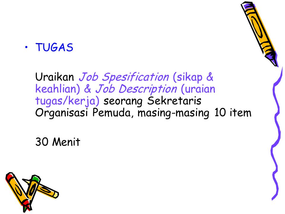 TUGAS Uraikan Job Spesification (sikap & keahlian) & Job Description (uraian tugas/kerja) seorang Sekretaris Organisasi Pemuda, masing-masing 10 item.