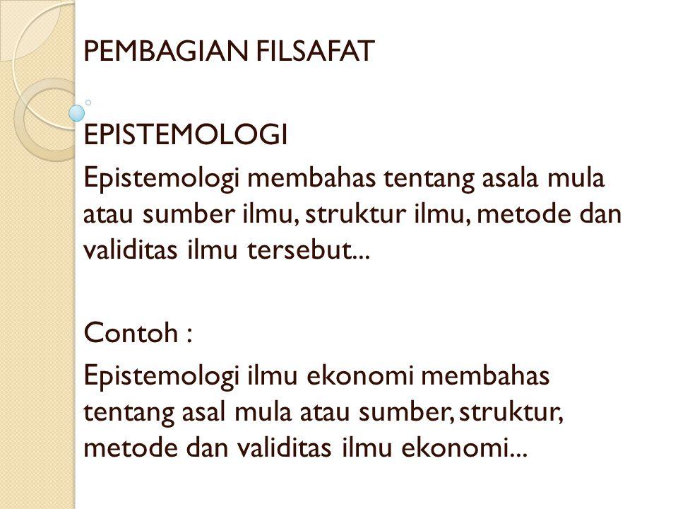 PEMBAGIAN FILSAFAT EPISTEMOLOGI. Epistemologi membahas tentang asala mula atau sumber ilmu, struktur ilmu, metode dan validitas ilmu tersebut...