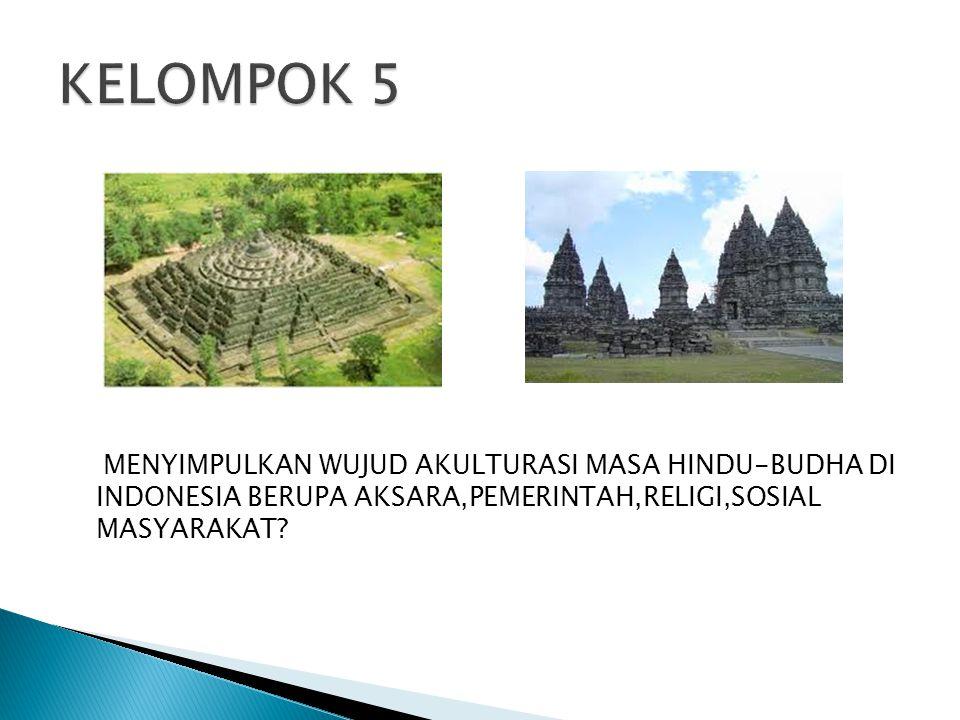 KELOMPOK 5 MENYIMPULKAN WUJUD AKULTURASI MASA HINDU-BUDHA DI INDONESIA BERUPA AKSARA,PEMERINTAH,RELIGI,SOSIAL MASYARAKAT
