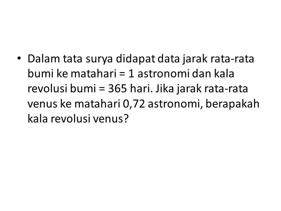 Dalam tata surya didapat data jarak rata-rata bumi ke matahari = 1 astronomi dan kala revolusi bumi = 365 hari.