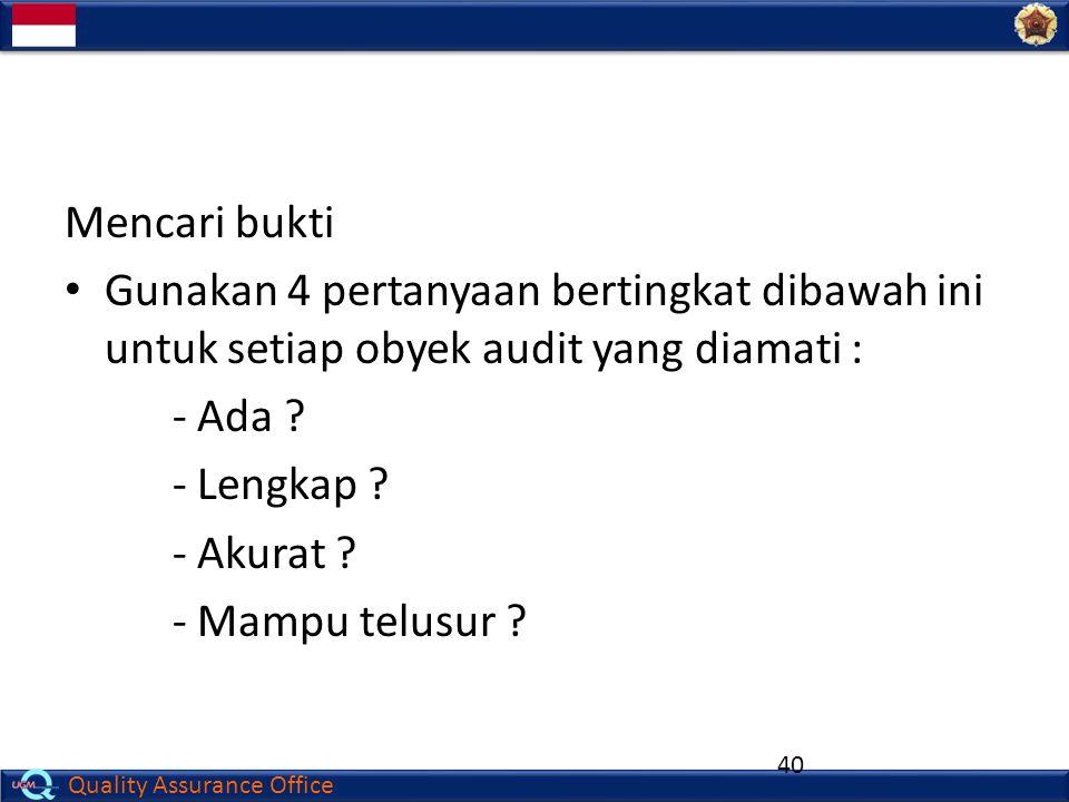 Mencari bukti Gunakan 4 pertanyaan bertingkat dibawah ini untuk setiap obyek audit yang diamati : - Ada