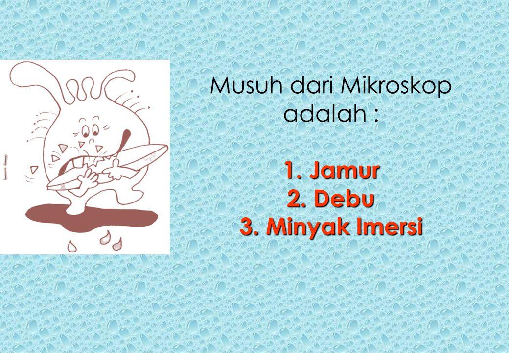 Musuh dari Mikroskop adalah : 1. Jamur 2. Debu 3. Minyak Imersi
