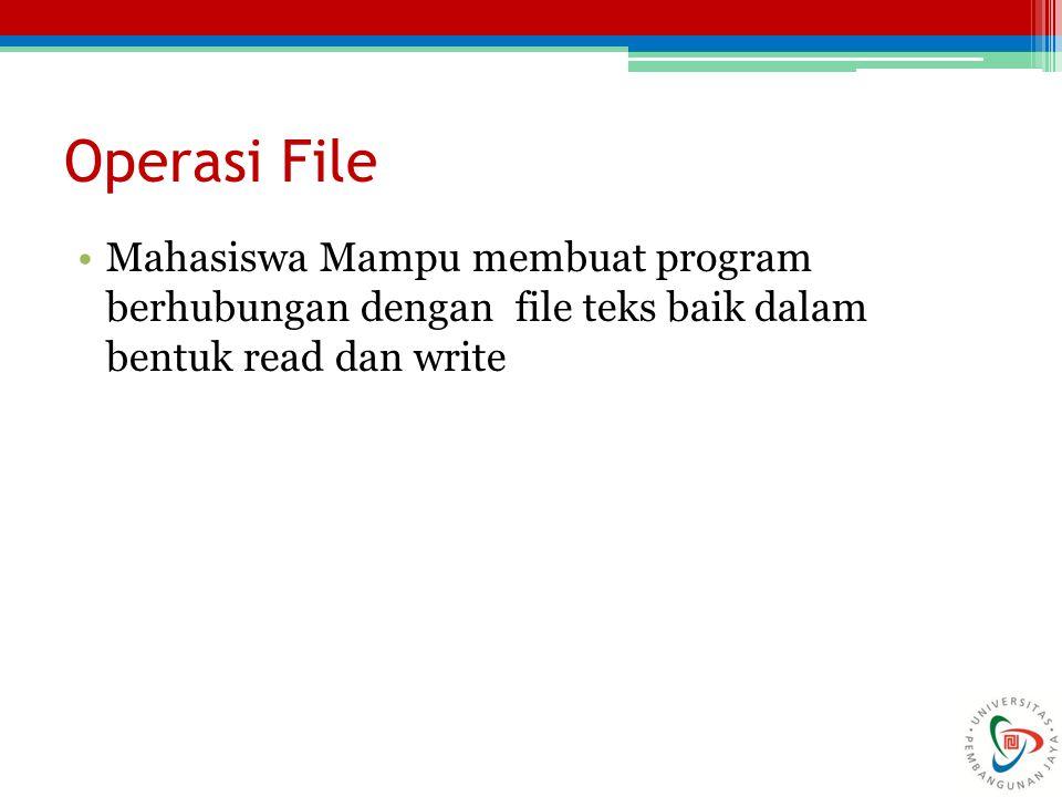Operasi File Mahasiswa Mampu membuat program berhubungan dengan file teks baik dalam bentuk read dan write.