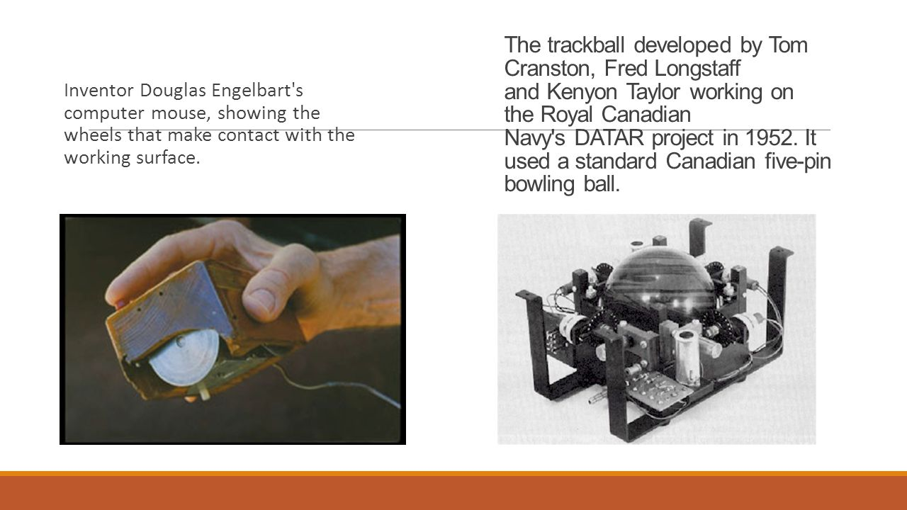 The trackball developed by Tom Cranston, Fred Longstaff and Kenyon Taylor working on the Royal Canadian Navy s DATAR project in 1952. It used a standard Canadian five-pin bowling ball.