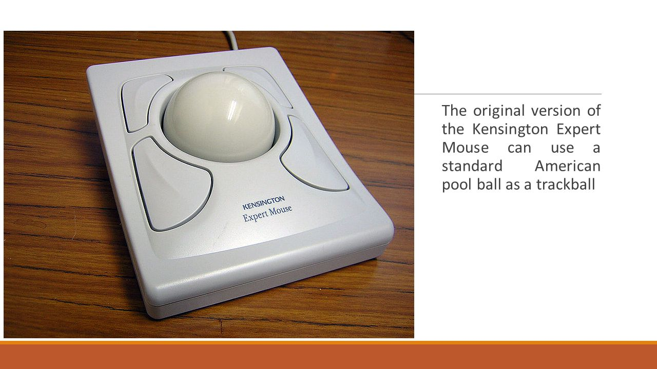 The original version of the Kensington Expert Mouse can use a standard American pool ball as a trackball