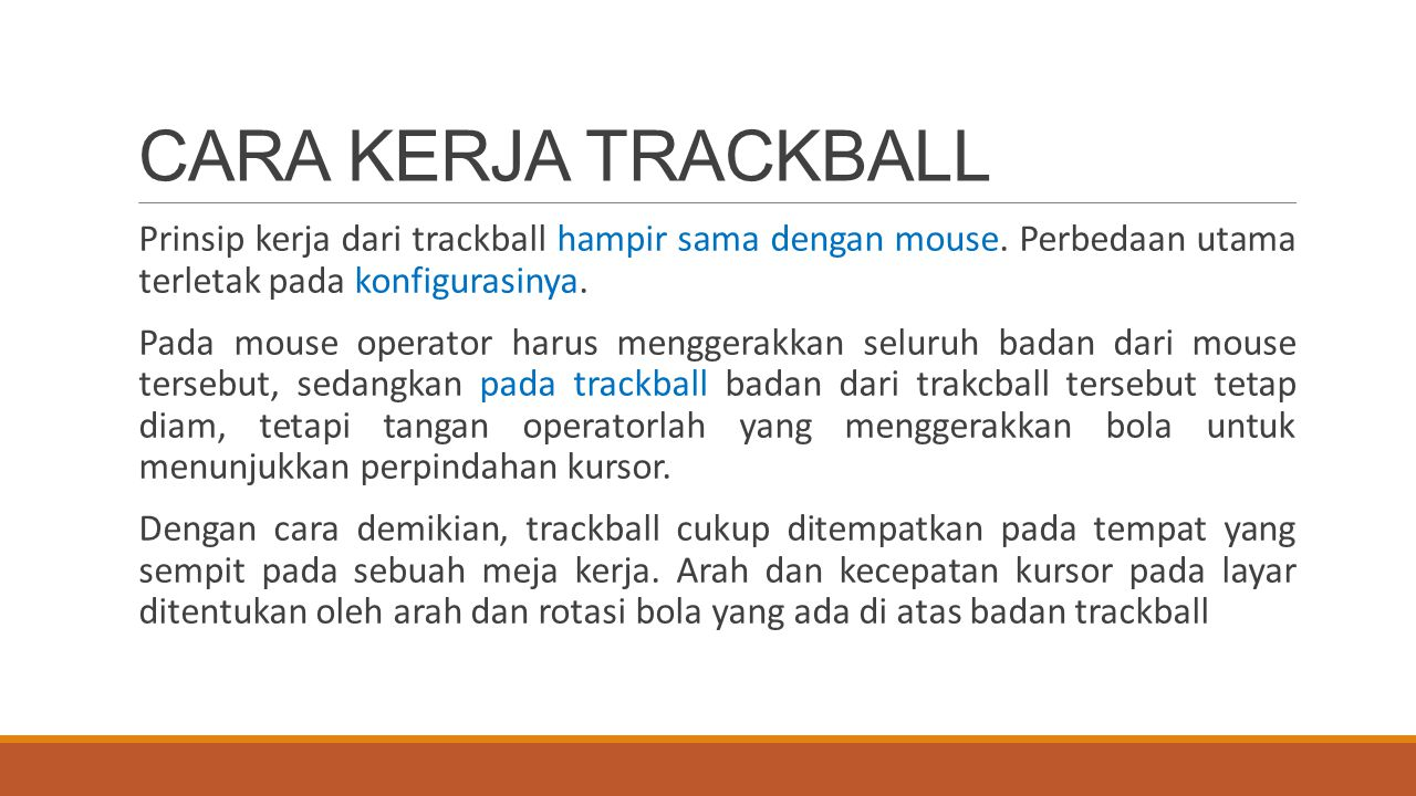 CARA KERJA TRACKBALL Prinsip kerja dari trackball hampir sama dengan mouse. Perbedaan utama terletak pada konfigurasinya.