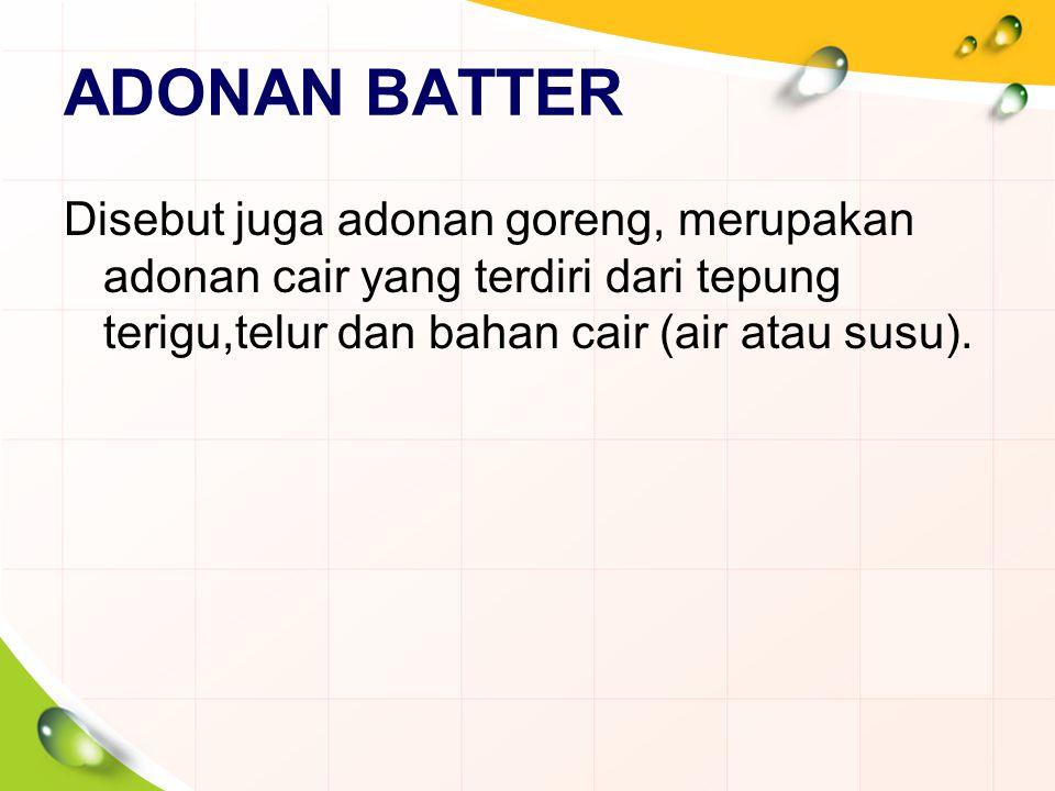 ADONAN BATTER Disebut juga adonan goreng, merupakan adonan cair yang terdiri dari tepung terigu,telur dan bahan cair (air atau susu).