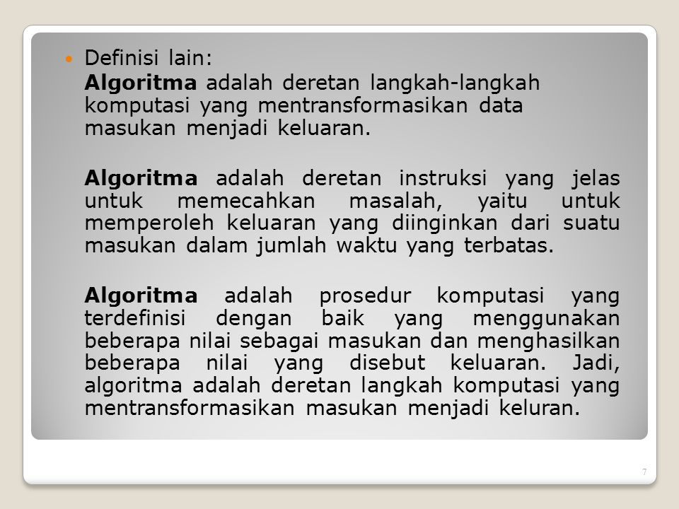Definisi lain: Algoritma adalah deretan langkah-langkah komputasi yang mentransformasikan data masukan menjadi keluaran.