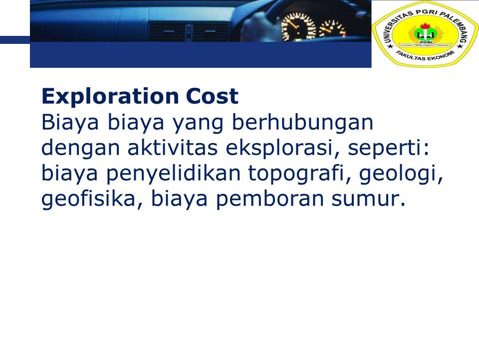 Exploration Cost Biaya biaya yang berhubungan dengan aktivitas eksplorasi, seperti: biaya penyelidikan topografi, geologi, geofisika, biaya pemboran sumur.