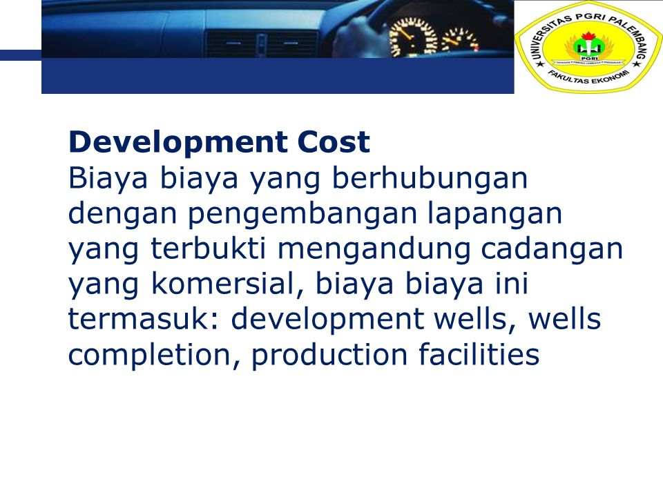 Development Cost Biaya biaya yang berhubungan dengan pengembangan lapangan yang terbukti mengandung cadangan yang komersial, biaya biaya ini termasuk: development wells, wells completion, production facilities, etc.