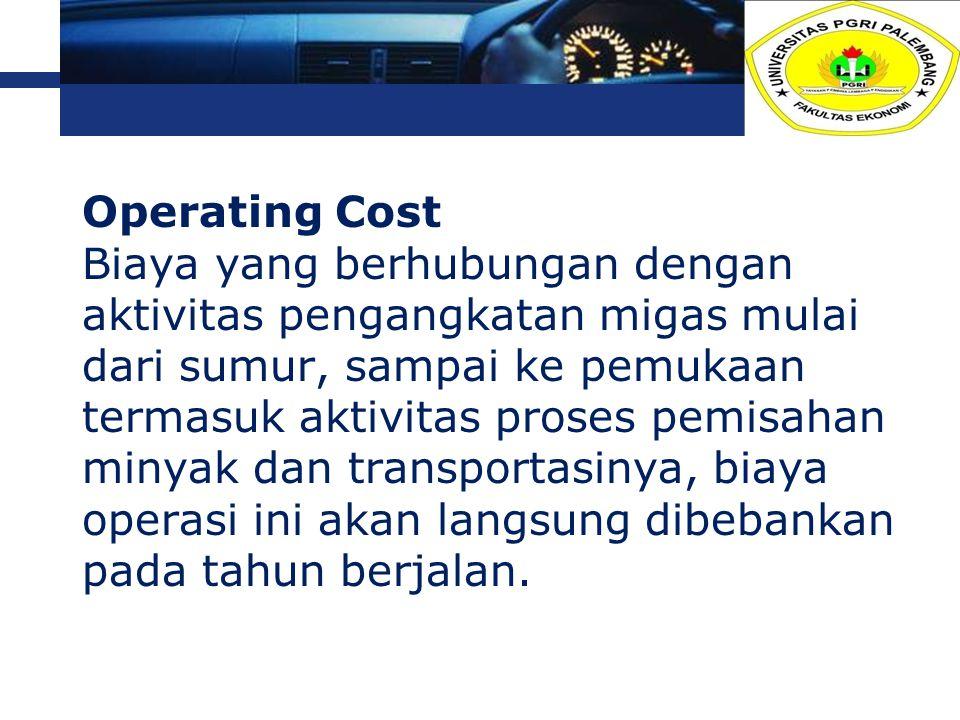 Operating Cost Biaya yang berhubungan dengan aktivitas pengangkatan migas mulai dari sumur, sampai ke pemukaan termasuk aktivitas proses pemisahan minyak dan transportasinya, biaya operasi ini akan langsung dibebankan pada tahun berjalan.
