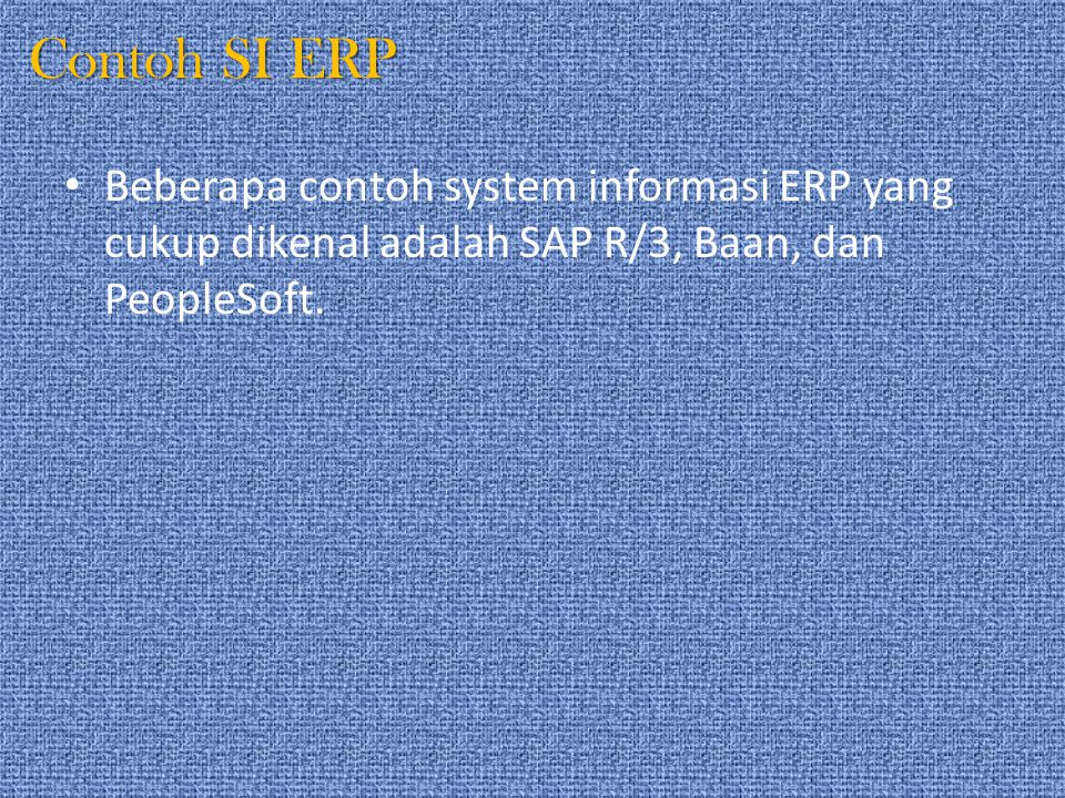 Contoh SI ERP Beberapa contoh system informasi ERP yang cukup dikenal adalah SAP R/3, Baan, dan PeopleSoft.