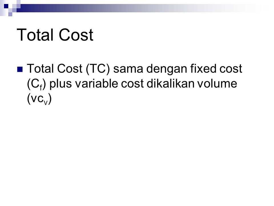 Total Cost Total Cost (TC) sama dengan fixed cost (Cf) plus variable cost dikalikan volume (vcv)