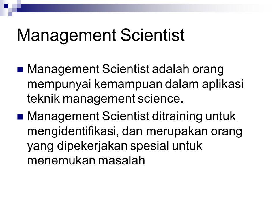 Management Scientist Management Scientist adalah orang mempunyai kemampuan dalam aplikasi teknik management science.