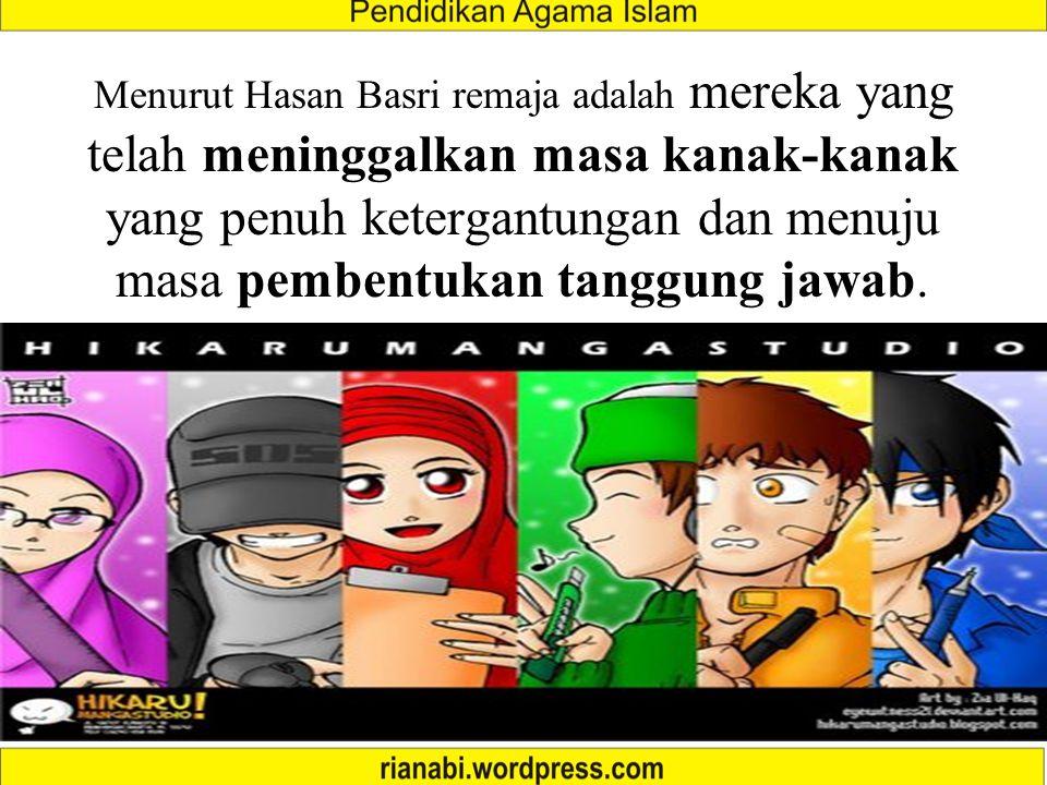 Menurut Hasan Basri remaja adalah mereka yang telah meninggalkan masa kanak-kanak yang penuh ketergantungan dan menuju masa pembentukan tanggung jawab.