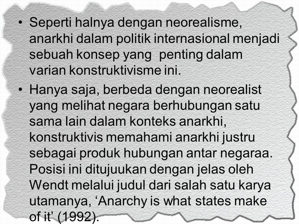 Seperti halnya dengan neorealisme, anarkhi dalam politik internasional menjadi sebuah konsep yang penting dalam varian konstruktivisme ini.