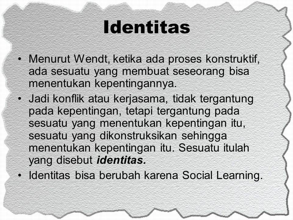 Identitas Menurut Wendt, ketika ada proses konstruktif, ada sesuatu yang membuat seseorang bisa menentukan kepentingannya.
