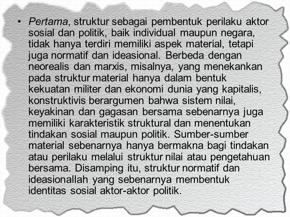 Pertama, struktur sebagai pembentuk perilaku aktor sosial dan politik, baik individual maupun negara, tidak hanya terdiri memiliki aspek material, tetapi juga normatif dan ideasional.