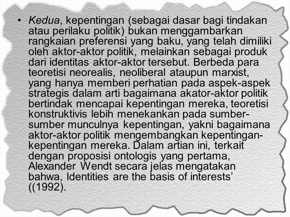Kedua, kepentingan (sebagai dasar bagi tindakan atau perilaku politik) bukan menggambarkan rangkaian preferensi yang baku, yang telah dimiliki oleh aktor-aktor politik, melainkan sebagai produk dari identitas aktor-aktor tersebut.