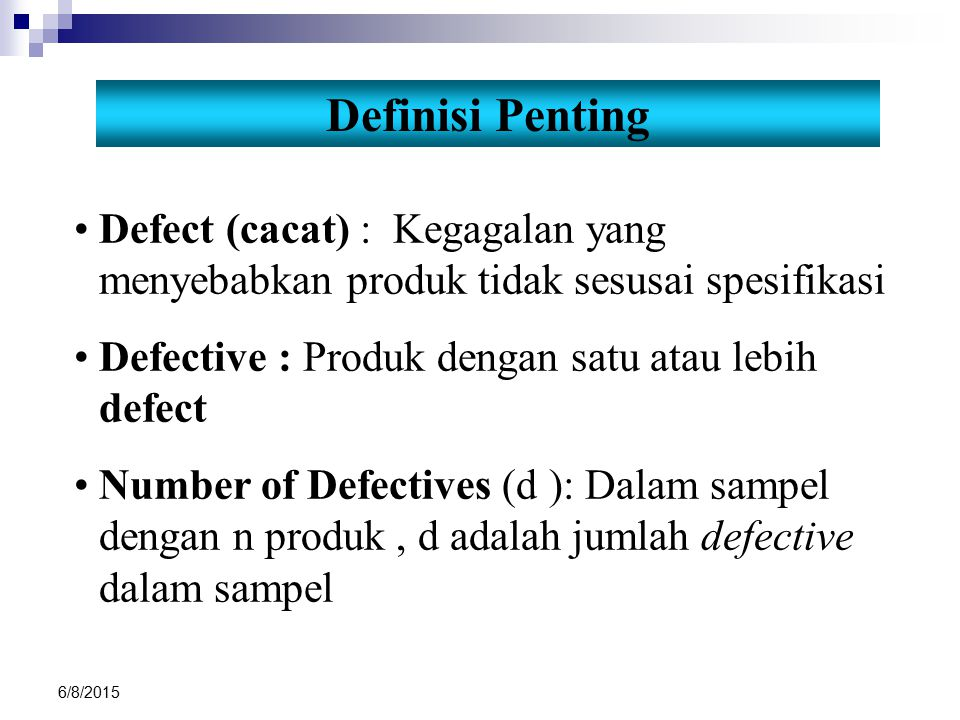 Definisi Penting Defect (cacat) : Kegagalan yang menyebabkan produk tidak sesusai spesifikasi. Defective : Produk dengan satu atau lebih defect.