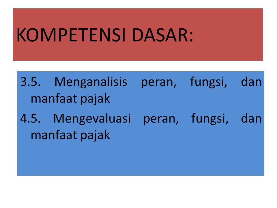 KOMPETENSI DASAR: 3.5. Menganalisis peran, fungsi, dan manfaat pajak 4.5.