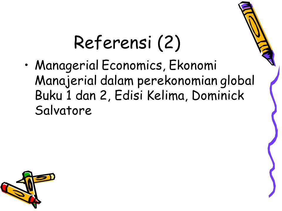 Referensi (2) Managerial Economics, Ekonomi Manajerial dalam perekonomian global Buku 1 dan 2, Edisi Kelima, Dominick Salvatore.