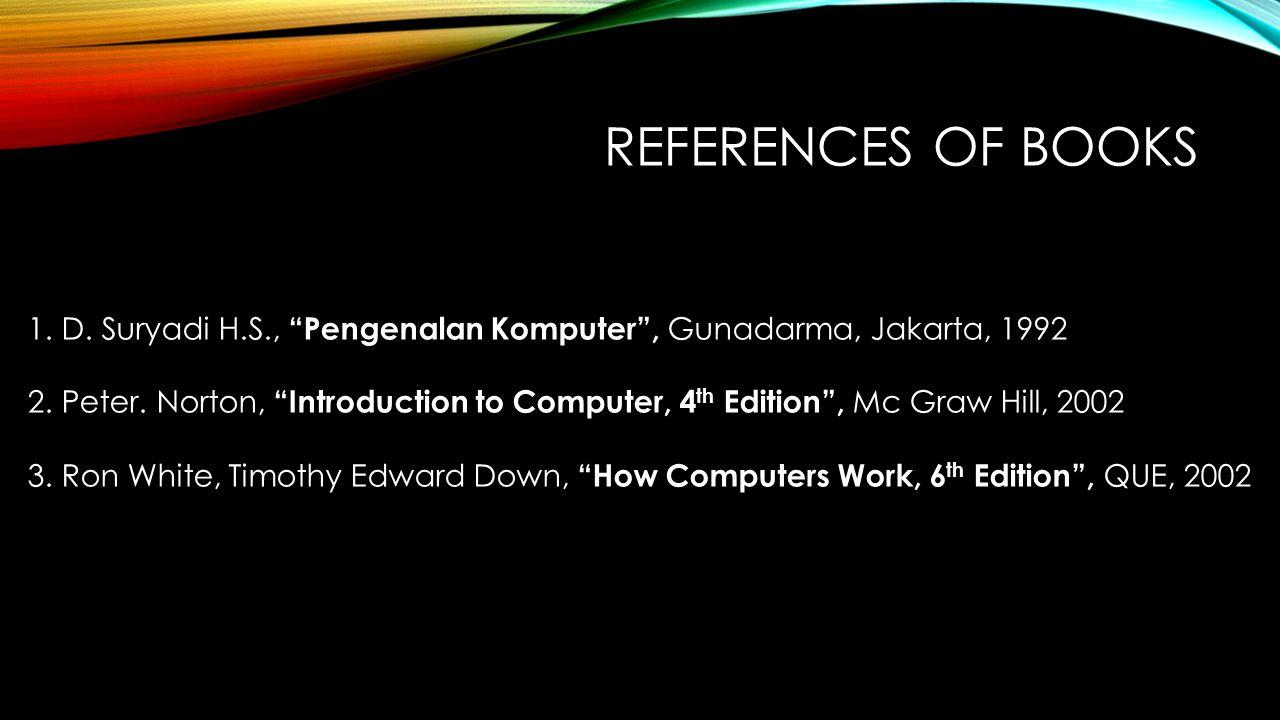References of books D. Suryadi H.S., Pengenalan Komputer , Gunadarma, Jakarta, 1992.