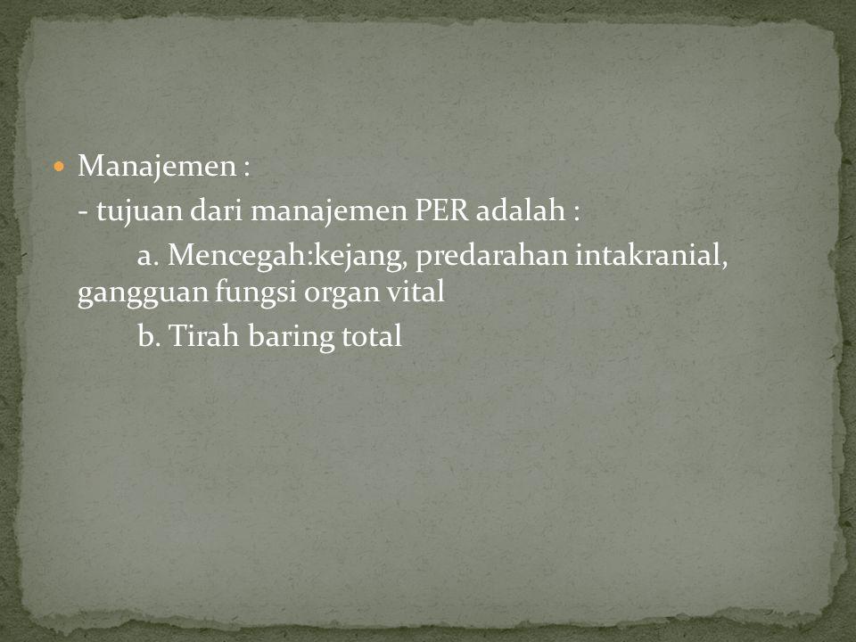 Manajemen : - tujuan dari manajemen PER adalah : a. Mencegah:kejang, predarahan intakranial, gangguan fungsi organ vital.