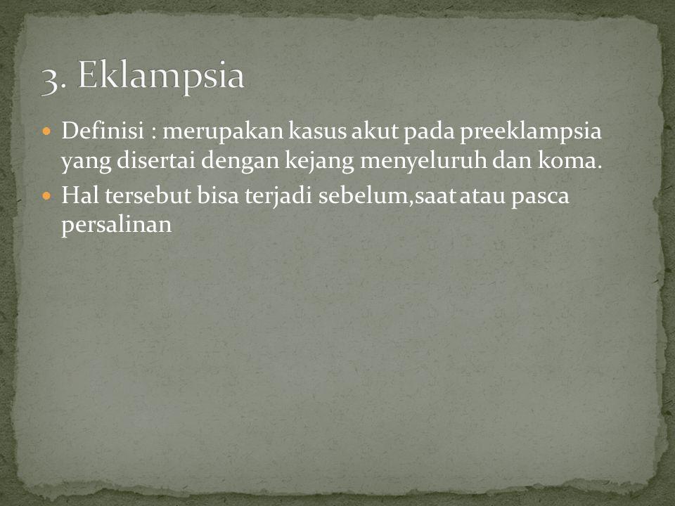 3. Eklampsia Definisi : merupakan kasus akut pada preeklampsia yang disertai dengan kejang menyeluruh dan koma.
