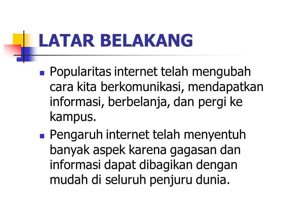LATAR BELAKANG Popularitas internet telah mengubah cara kita berkomunikasi, mendapatkan informasi, berbelanja, dan pergi ke kampus.