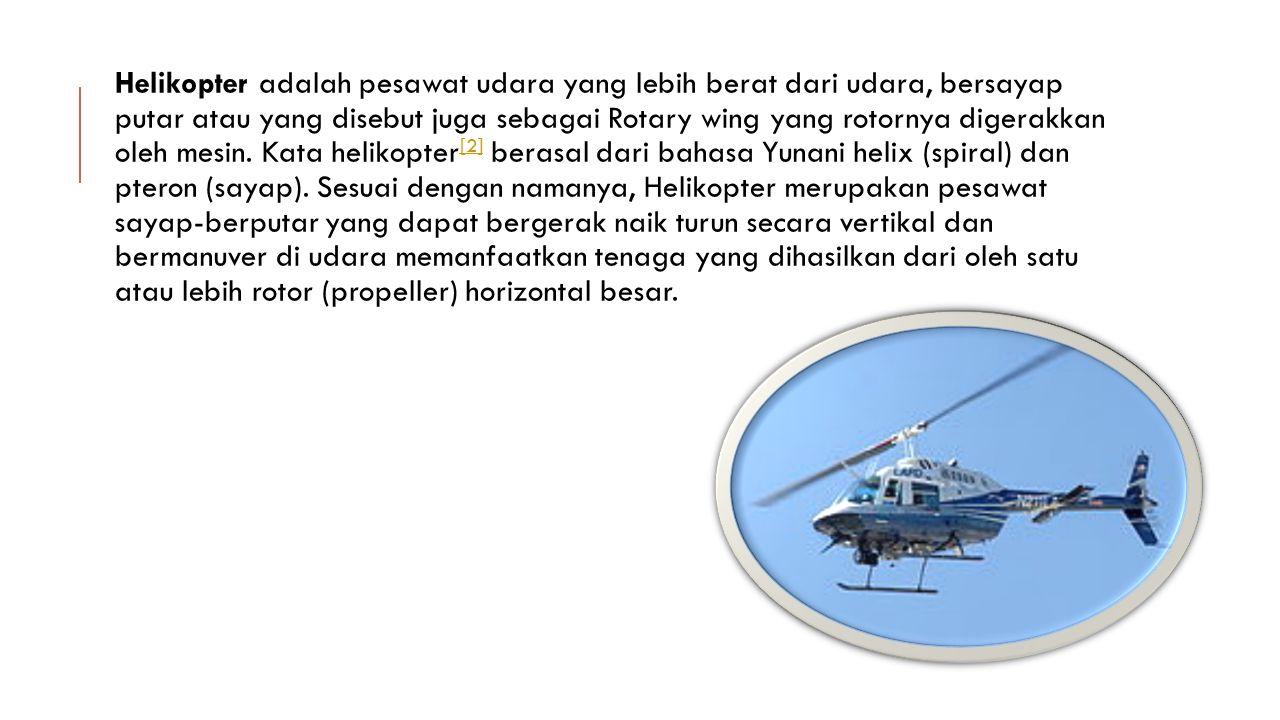 Helikopter adalah pesawat udara yang lebih berat dari udara, bersayap putar atau yang disebut juga sebagai Rotary wing yang rotornya digerakkan oleh mesin.