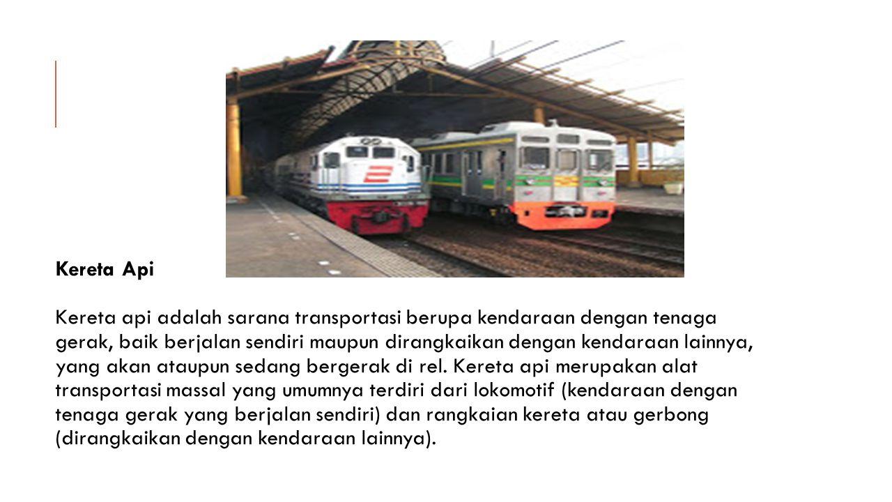 Kereta Api Kereta api adalah sarana transportasi berupa kendaraan dengan tenaga gerak, baik berjalan sendiri maupun dirangkaikan dengan kendaraan lainnya, yang akan ataupun sedang bergerak di rel.