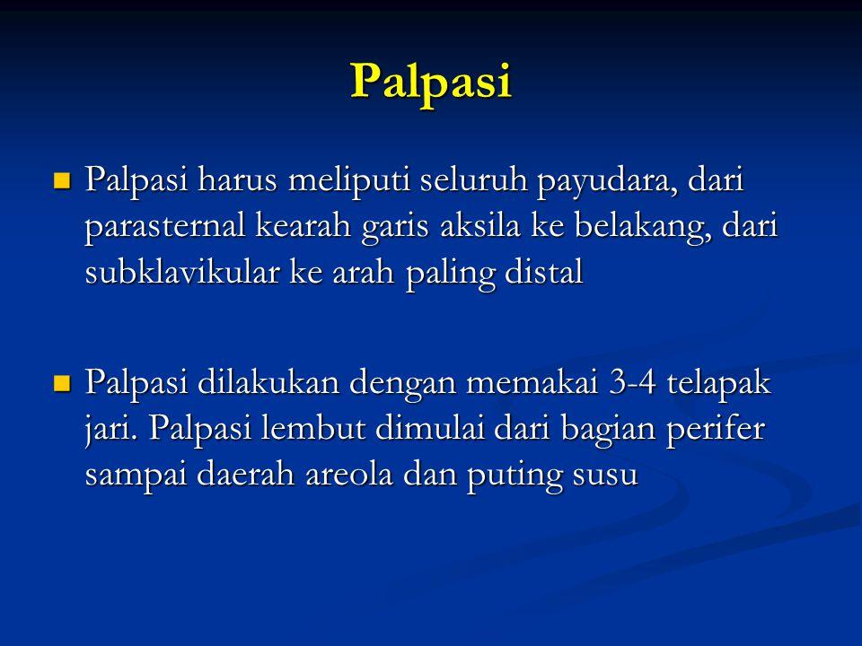 Palpasi Palpasi harus meliputi seluruh payudara, dari parasternal kearah garis aksila ke belakang, dari subklavikular ke arah paling distal.
