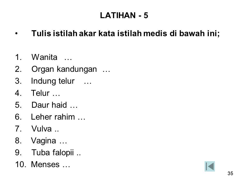 LATIHAN - 5 Tulis istilah akar kata istilah medis di bawah ini; 1. Wanita … 2. Organ kandungan …