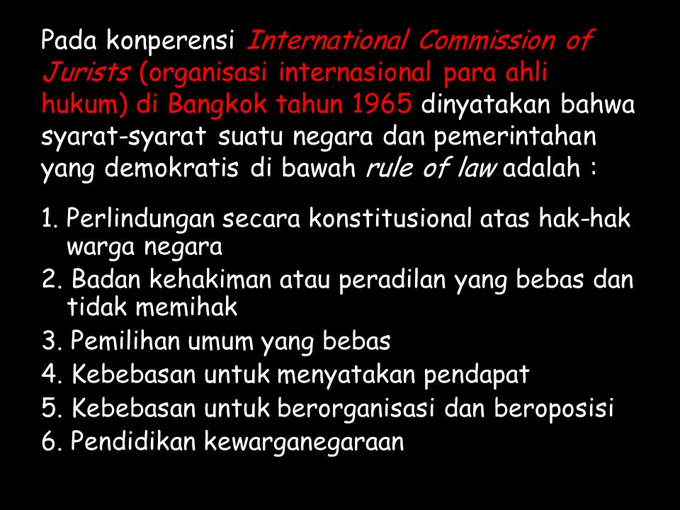 Pada konperensi International Commission of Jurists (organisasi internasional para ahli hukum) di Bangkok tahun 1965 dinyatakan bahwa syarat-syarat suatu negara dan pemerintahan yang demokratis di bawah rule of law adalah :