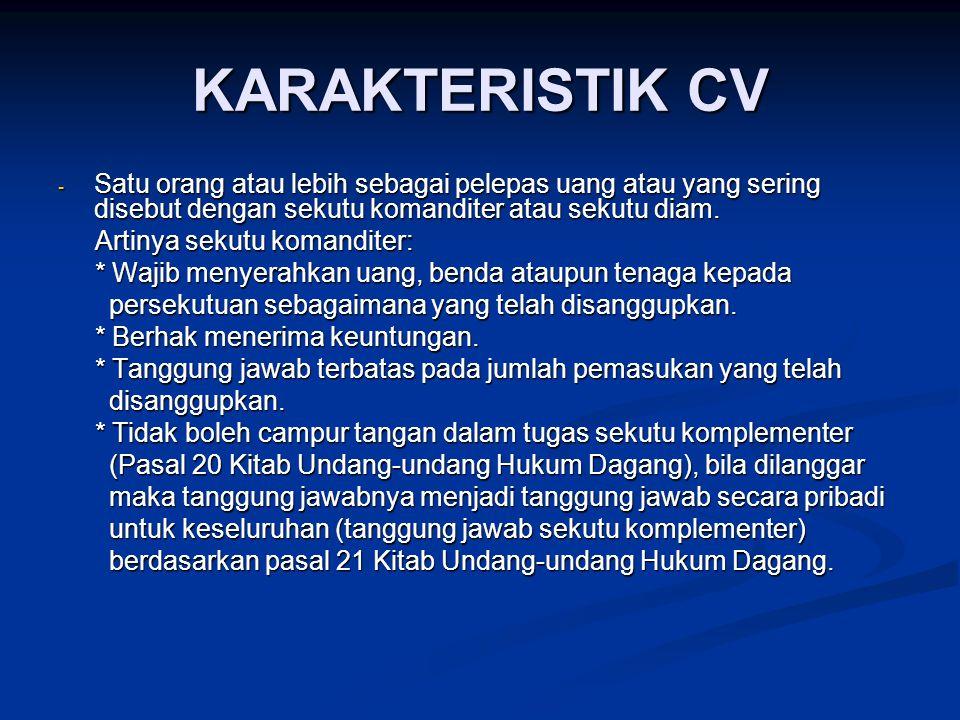 KARAKTERISTIK CV Satu orang atau lebih sebagai pelepas uang atau yang sering disebut dengan sekutu komanditer atau sekutu diam.