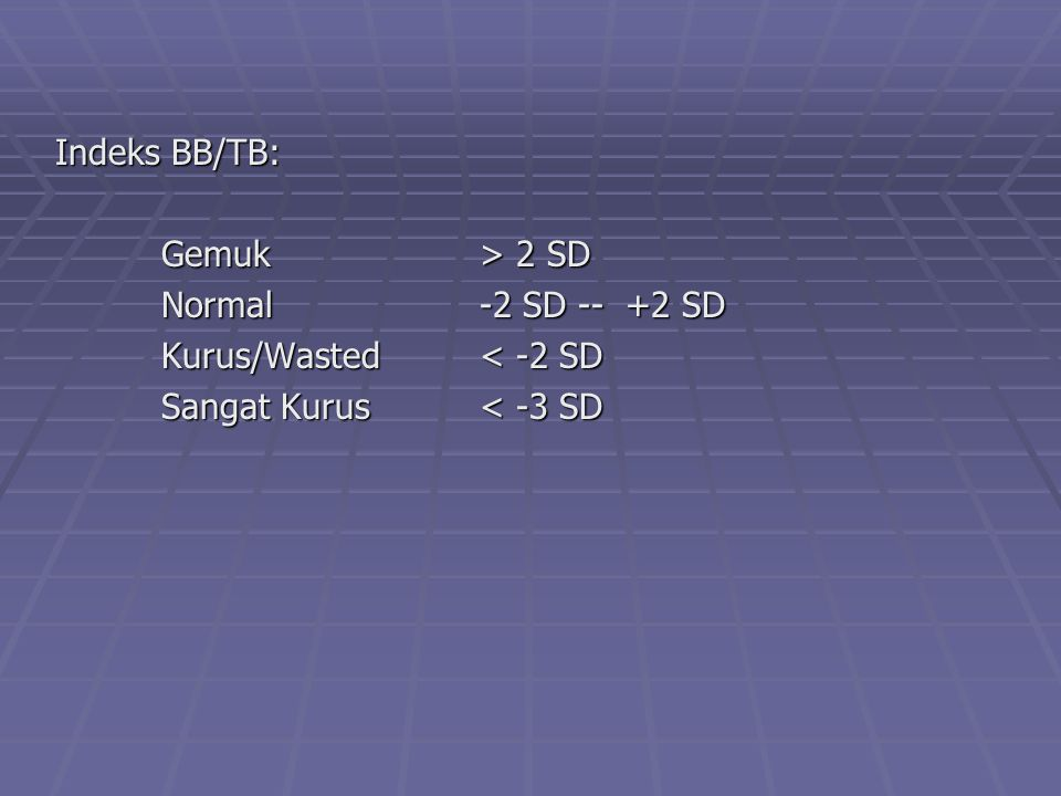 Indeks BB/TB: Gemuk > 2 SD Normal -2 SD -- +2 SD Kurus/Wasted < -2 SD Sangat Kurus < -3 SD