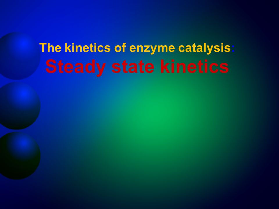 The kinetics of enzyme catalysis: Steady state kinetics