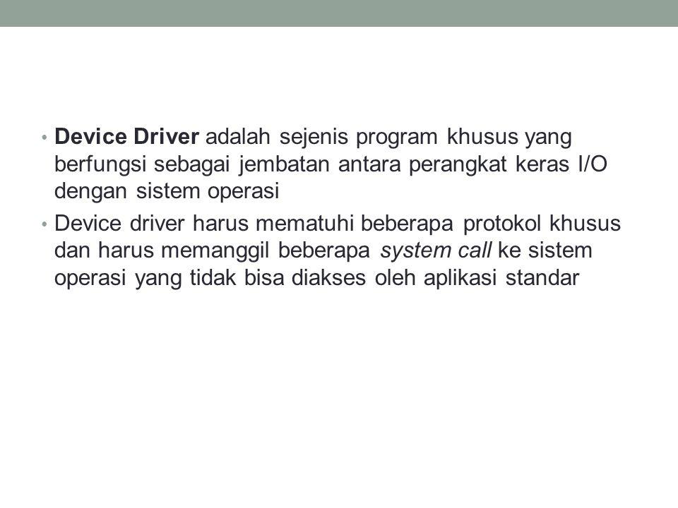 Device Driver adalah sejenis program khusus yang berfungsi sebagai jembatan antara perangkat keras I/O dengan sistem operasi