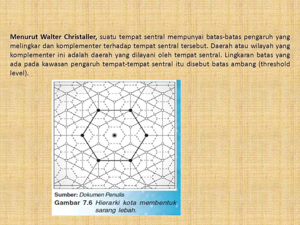 Menurut Walter Christaller, suatu tempat sentral mempunyai batas-batas pengaruh yang melingkar dan komplementer terhadap tempat sentral tersebut.