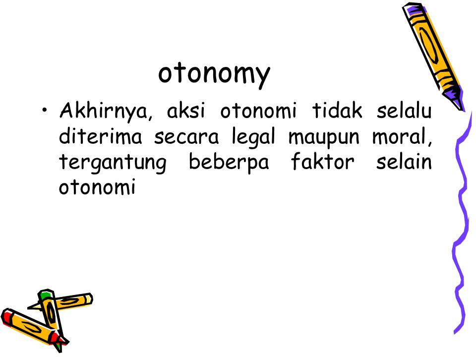 otonomy Akhirnya, aksi otonomi tidak selalu diterima secara legal maupun moral, tergantung beberpa faktor selain otonomi.