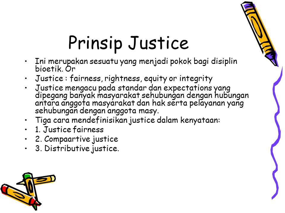 Prinsip Justice Ini merupakan sesuatu yang menjadi pokok bagi disiplin bioetik. Or. Justice : fairness, rightness, equity or integrity.
