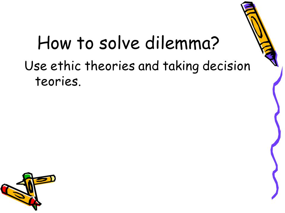 How to solve dilemma Use ethic theories and taking decision teories.