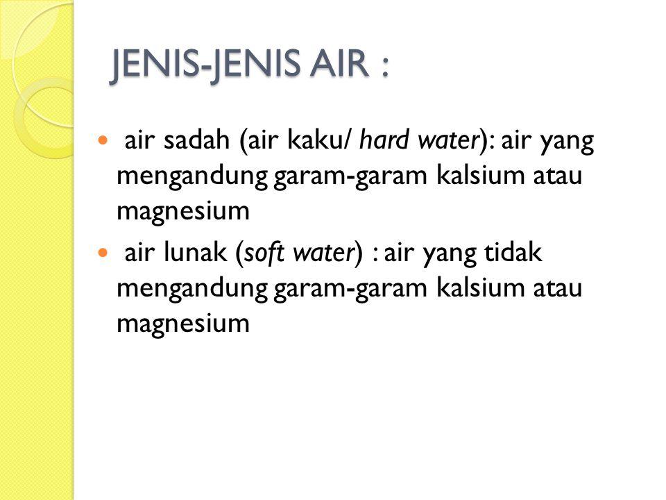 JENIS-JENIS AIR : air sadah (air kaku/ hard water): air yang mengandung garam-garam kalsium atau magnesium.