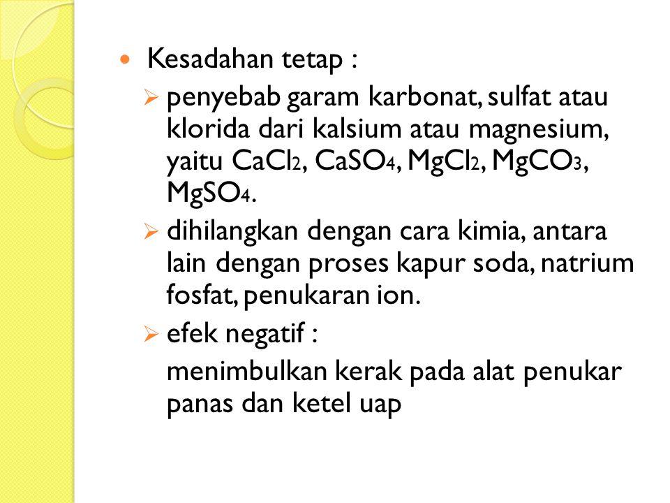 Kesadahan tetap : penyebab garam karbonat, sulfat atau klorida dari kalsium atau magnesium, yaitu CaCl2, CaSO4, MgCl2, MgCO3, MgSO4.