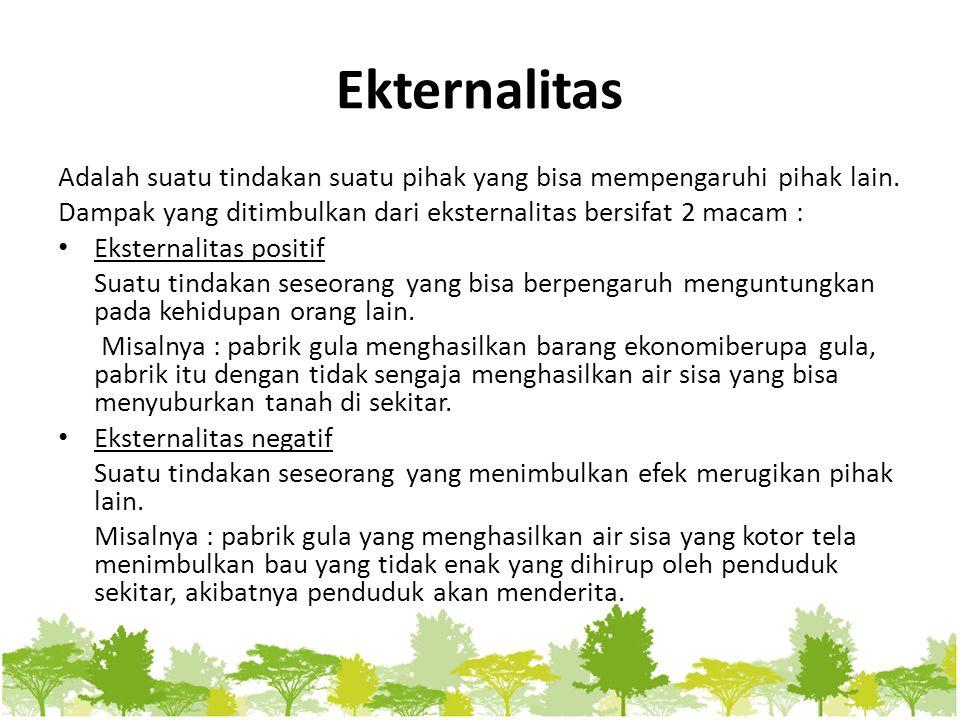 Ekternalitas Adalah suatu tindakan suatu pihak yang bisa mempengaruhi pihak lain. Dampak yang ditimbulkan dari eksternalitas bersifat 2 macam :