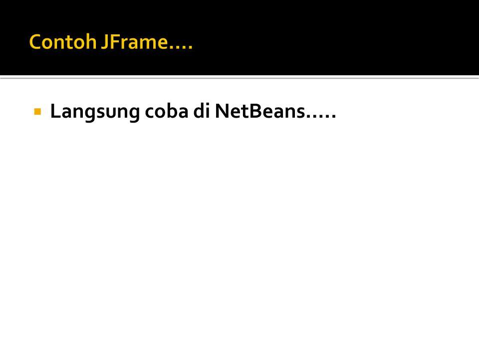 Contoh JFrame…. Langsung coba di NetBeans…..